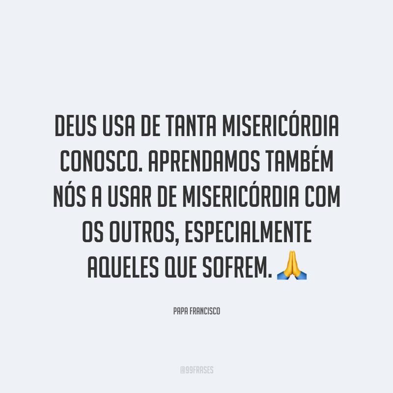 Deus usa de tanta misericórdia conosco. Aprendamos também nós a usar de misericórdia com os outros, especialmente aqueles que sofrem. 🙏