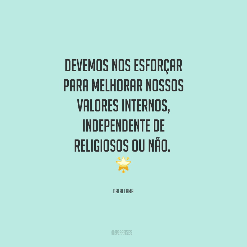 Devemos nos esforçar para melhorar nossos valores internos, independente de religiosos ou não.