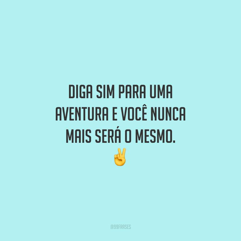 Diga sim para uma aventura e você nunca mais será o mesmo.