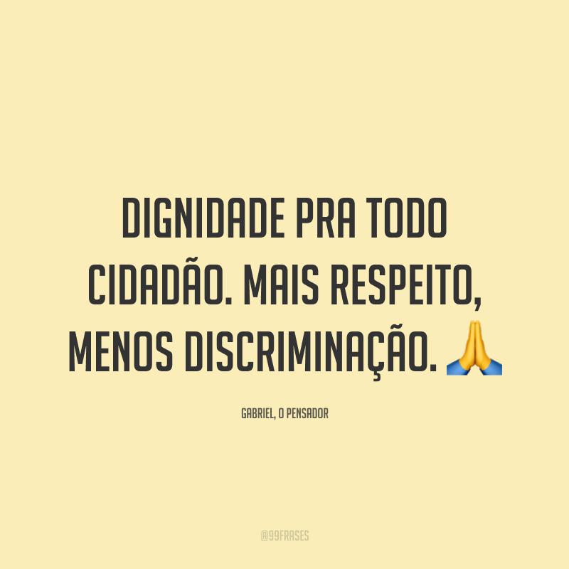 Dignidade pra todo cidadão. Mais respeito, menos discriminação. 🙏