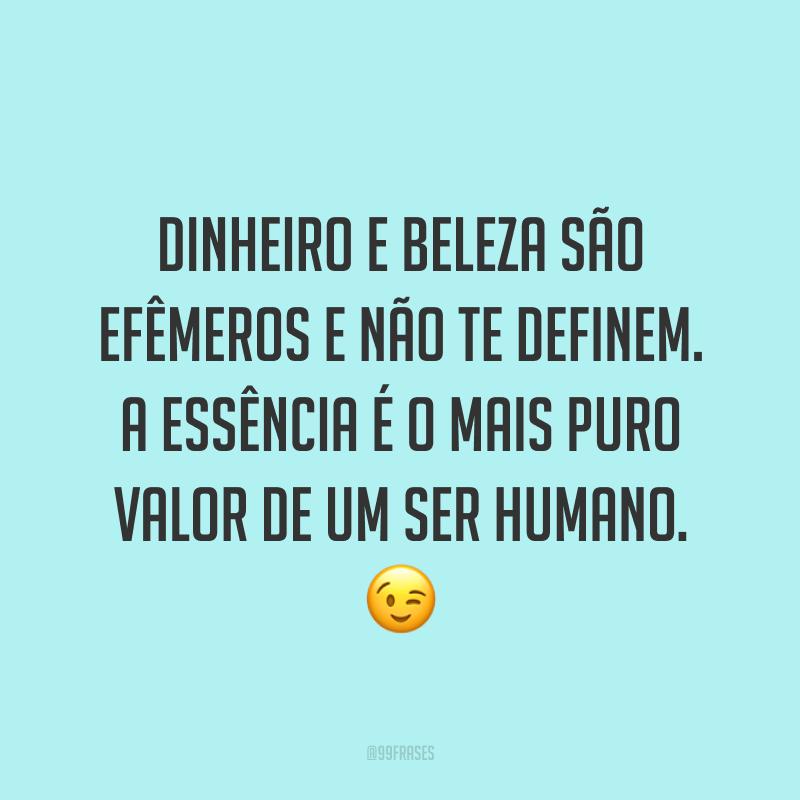 Dinheiro e beleza são efêmeros e não te definem. A essência é o mais puro valor de um ser humano. 😉