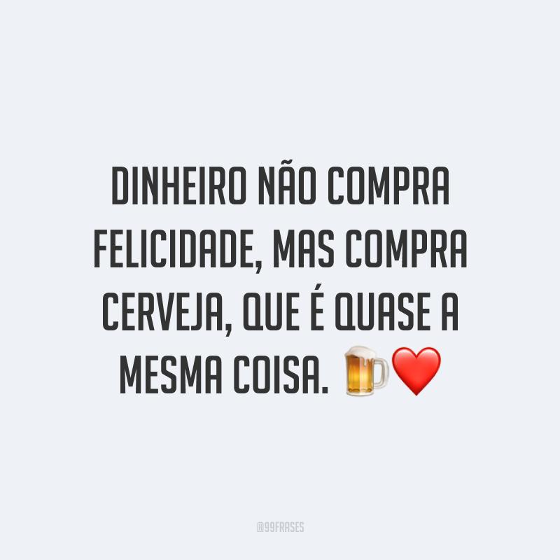 Dinheiro não compra felicidade, mas compra cerveja, que é quase a mesma coisa. 🍺❤️