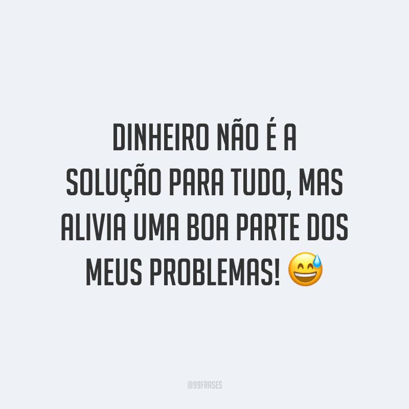 Dinheiro não é a solução para tudo, mas alivia uma boa parte dos meus problemas! 😅