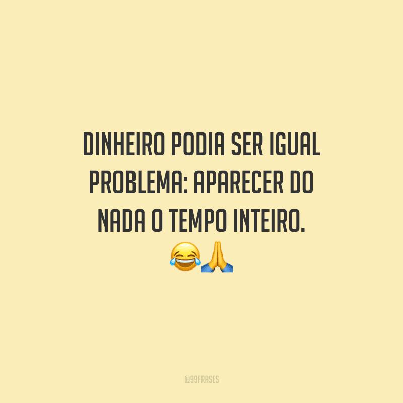 Dinheiro podia ser igual problema: aparecer do nada o tempo inteiro. 😂🙏