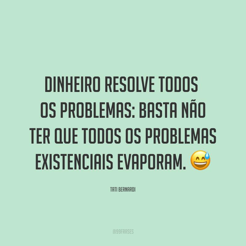 Dinheiro resolve todos os problemas: basta não ter que todos os problemas existenciais evaporam. 😅