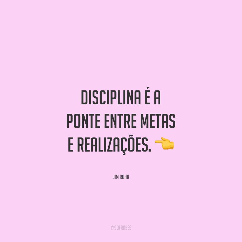 Disciplina é a ponte entre metas e realizações.