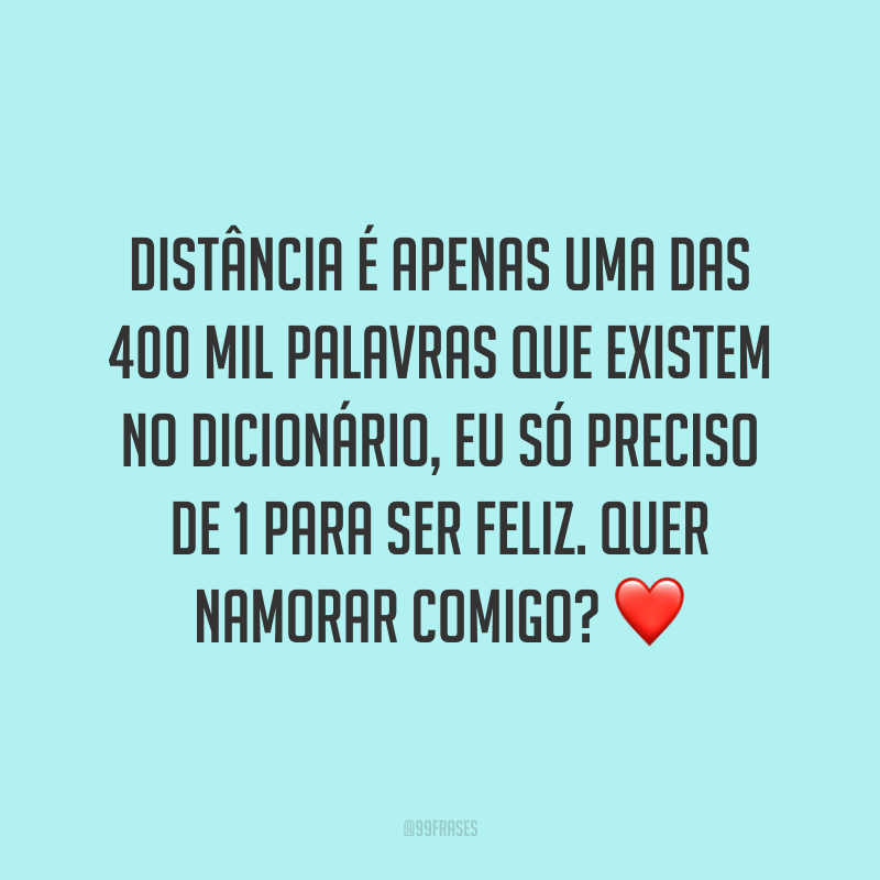 Distância é apenas uma das 400 mil palavras que existem no dicionário, eu só preciso de 1 para ser feliz. Quer namorar comigo? ❤️
