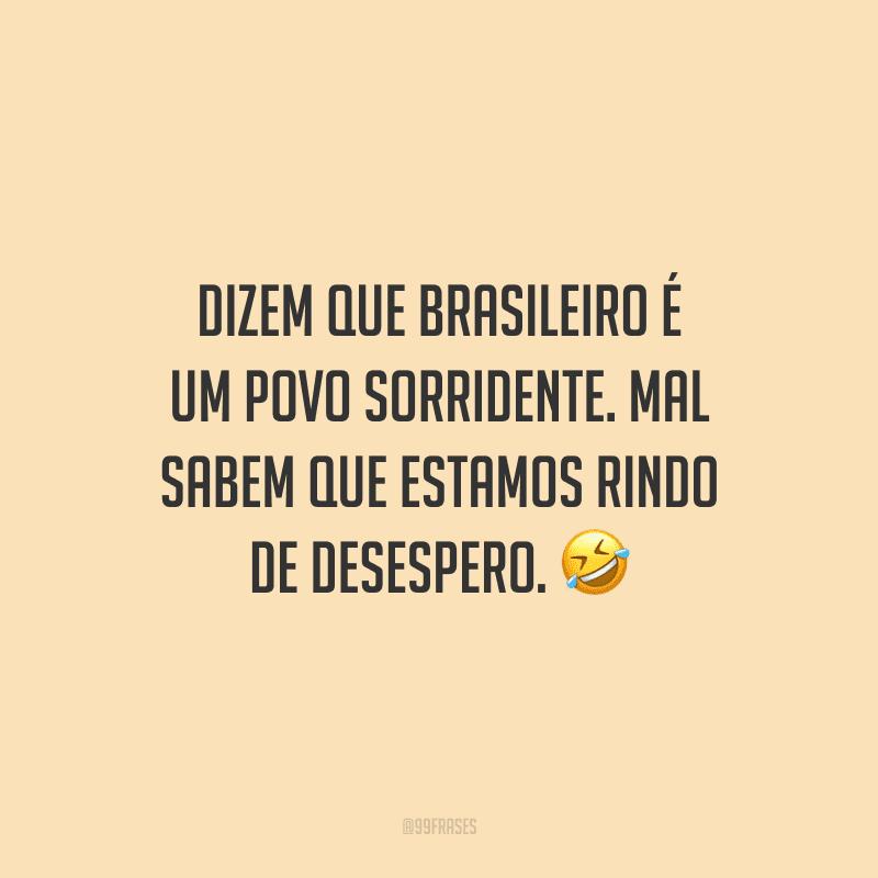 Dizem que brasileiro é um povo sorridente. Mal sabem que estamos rindo de desespero. 🤣