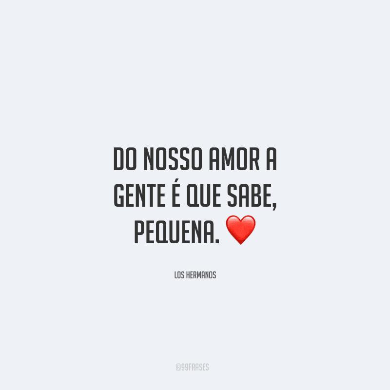 Do nosso amor a gente é que sabe, pequena. ❤