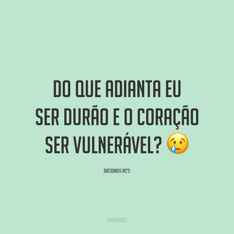 Do que adianta eu ser durão e o coração ser vulnerável? 😢