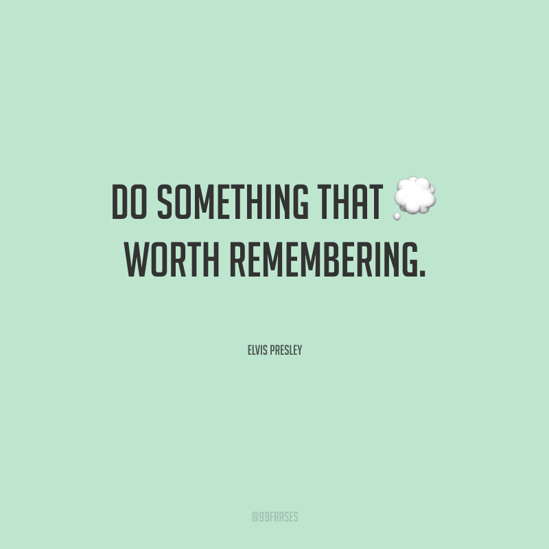 Do something that worth remembering. (Faça algo que valha a pena lembrar.)