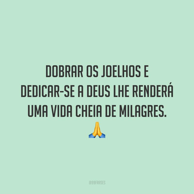 Dobrar os joelhos e dedicar-se a Deus lhe renderá uma vida cheia de milagres. 🙏