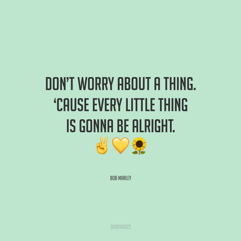 Don't worry about a thing. 'Cause every little thing is gonna be alright.