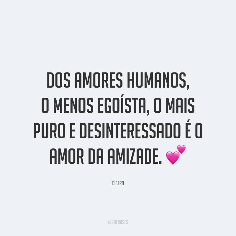 Dos amores humanos, o menos egoísta, o mais puro e desinteressado é o amor da amizade. 💕