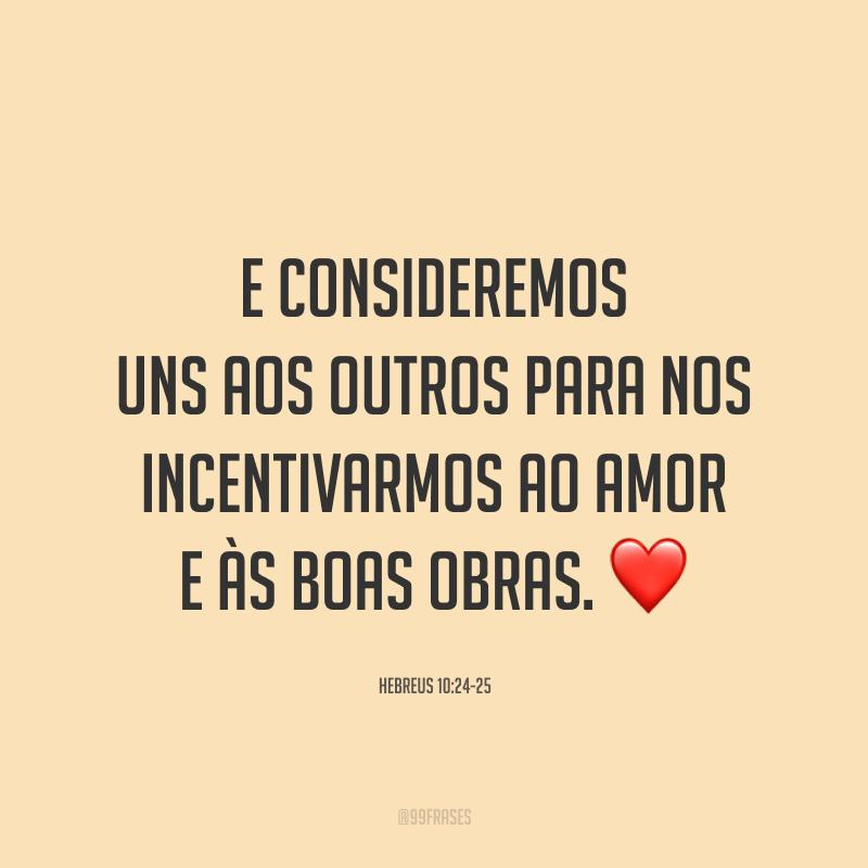 E consideremos uns aos outros para nos incentivarmos ao amor e às boas obras. ❤️