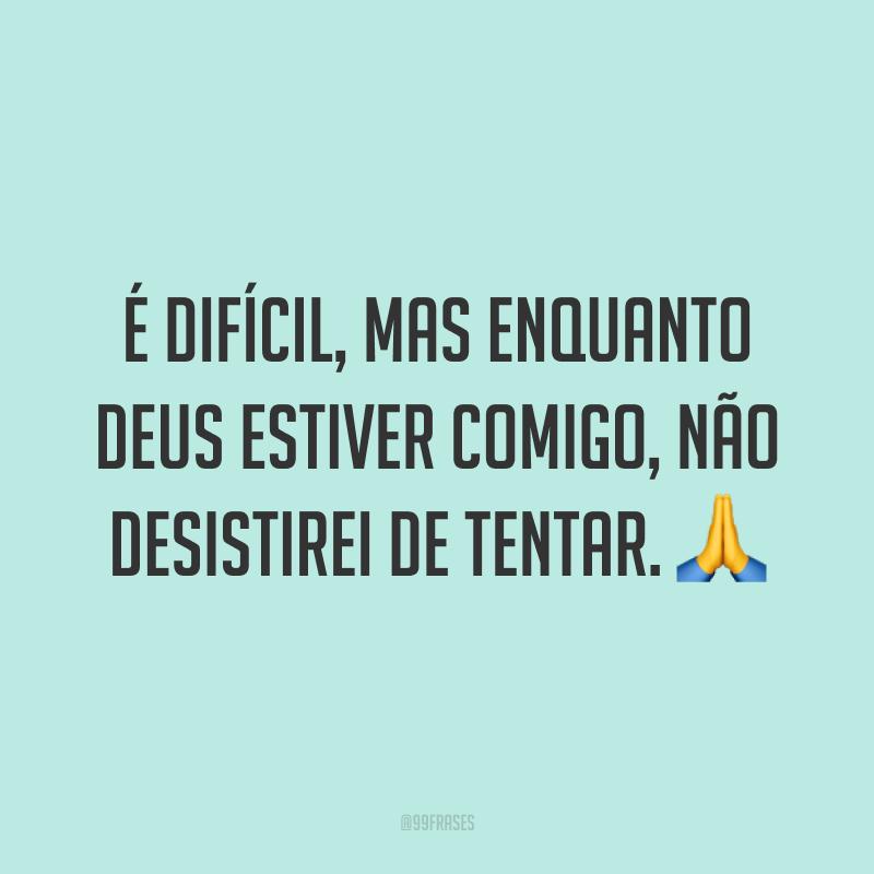 É difícil, mas enquanto Deus estiver comigo, não desistirei de tentar. 🙏