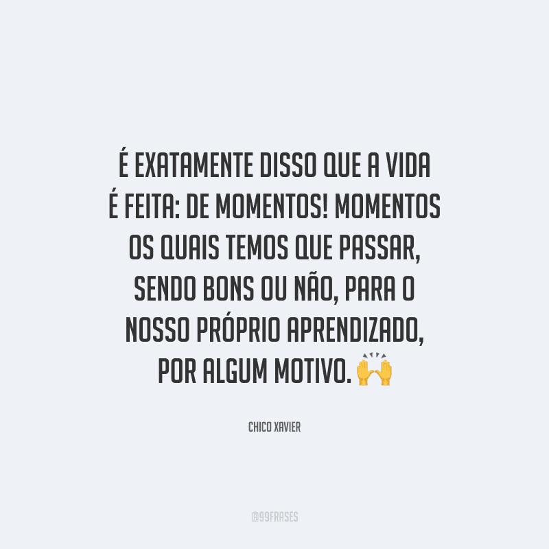 É exatamente disso que a vida é feita: de momentos! Momentos os quais temos que passar, sendo bons ou não, para o nosso próprio aprendizado, por algum motivo.