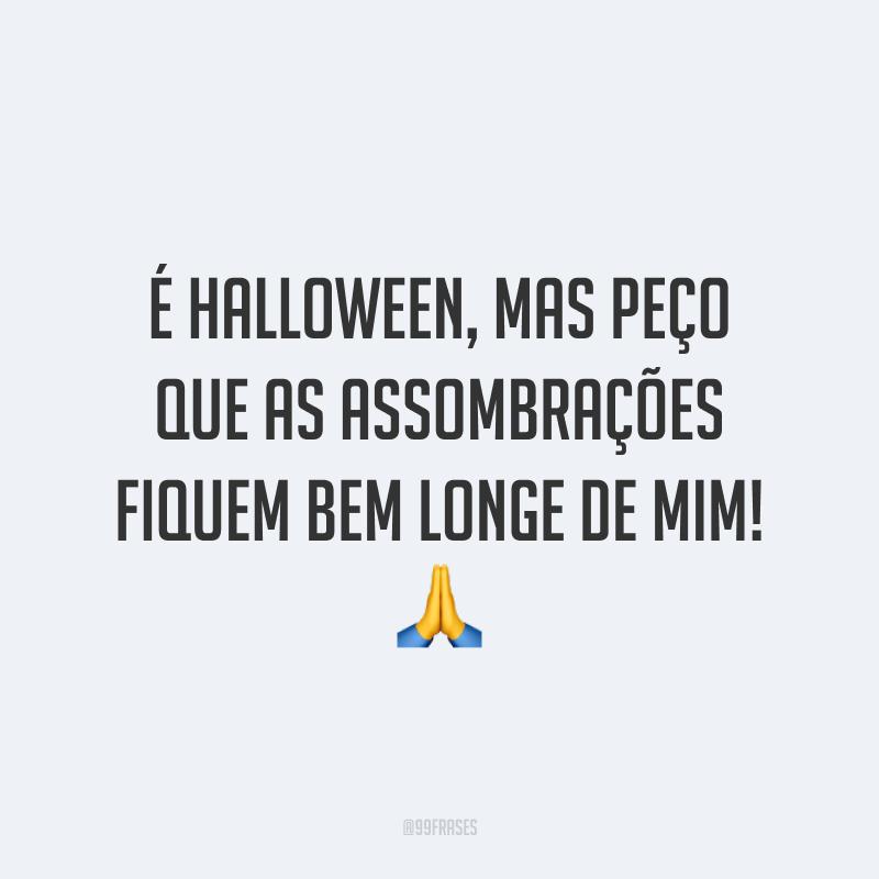 É Halloween, mas peço que as assombrações fiquem bem longe de mim! 🙏