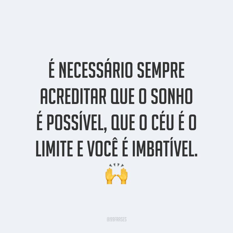 É necessário sempre acreditar que o sonho é possível, que o céu é o limite e você é imbatível. ?