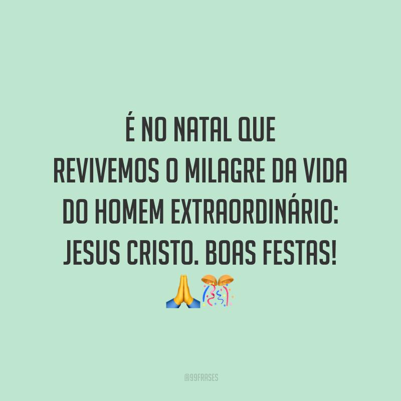 É no Natal que revivemos o milagre da vida do homem extraordinário: Jesus Cristo. Boas Festas!