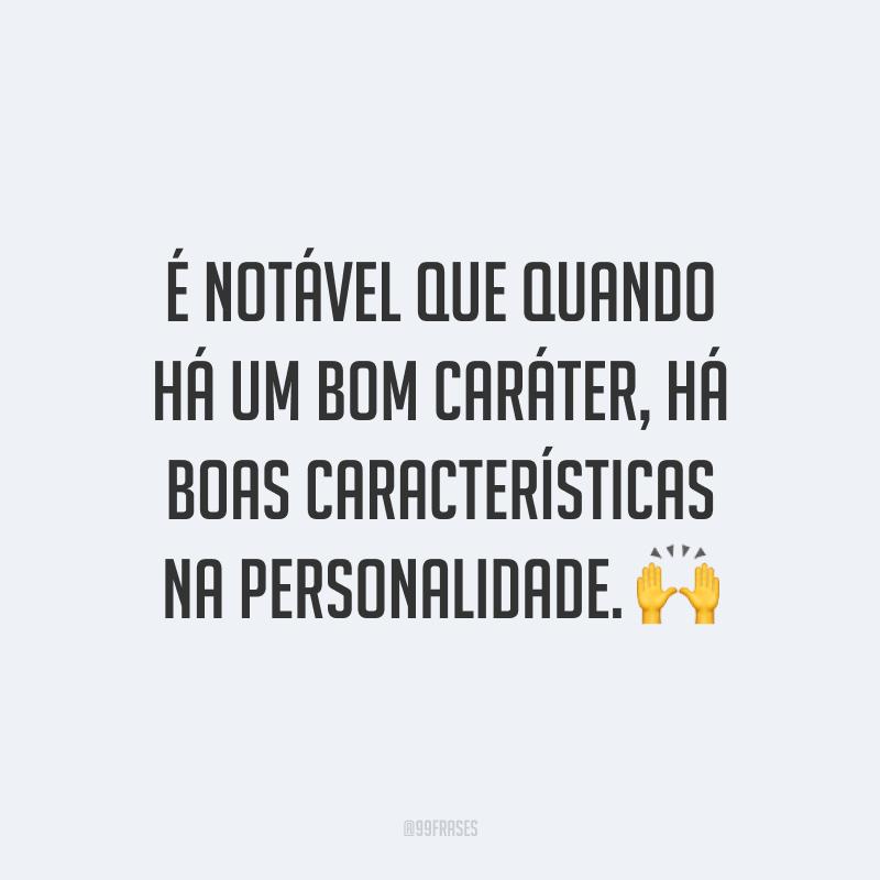É notável que quando há um bom caráter, há boas características na personalidade. 🙌