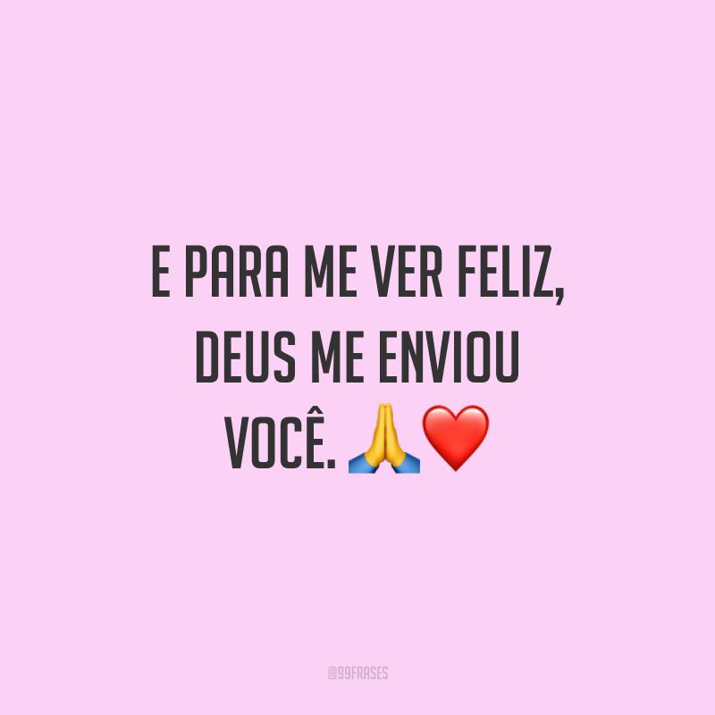E para me ver feliz, Deus me enviou você. 🙏❤️