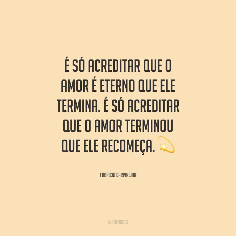 É só acreditar que o amor é eterno que ele termina. É só acreditar que o amor terminou que ele recomeça.