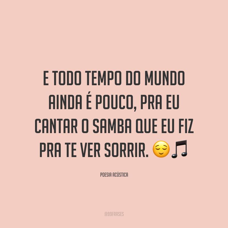 E todo tempo do mundo ainda é pouco, pra eu cantar o samba que eu fiz pra te ver sorrir. 😌🎵