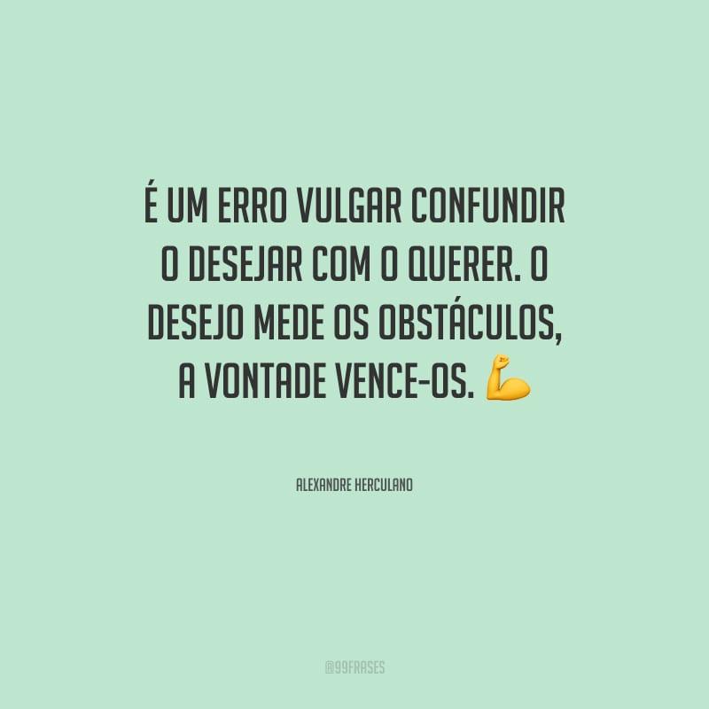 É um erro vulgar confundir o desejar com o querer. O desejo mede os obstáculos, a vontade vence-os.