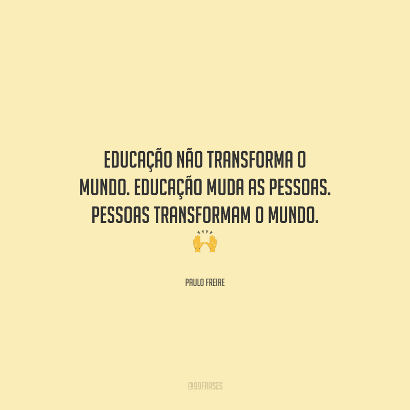 Educação não transforma o mundo. Educação muda as pessoas. Pessoas transformam o mundo.