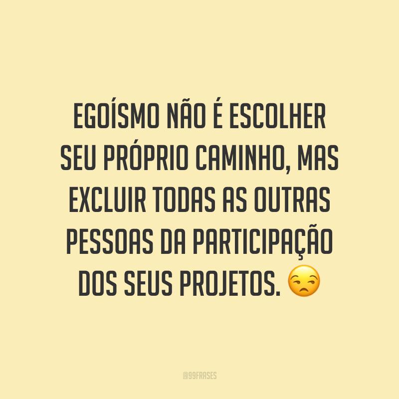 Egoísmo não é escolher seu próprio caminho, mas excluir todas as outras pessoas da participação dos seus projetos. 😒