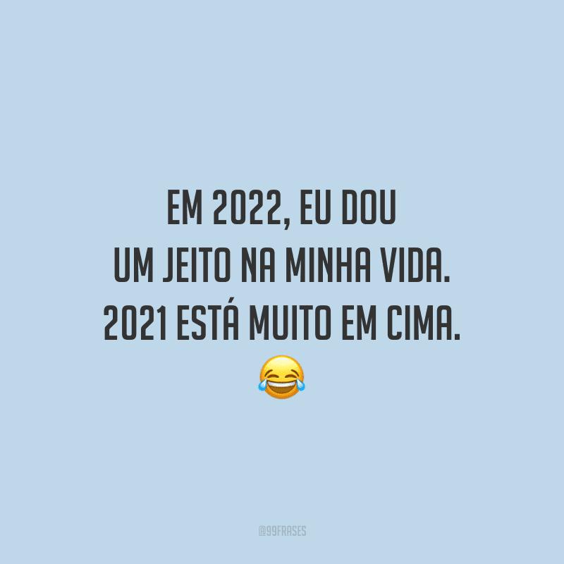 Em 2022, eu dou um jeito na minha vida. 2021 está muito em cima.