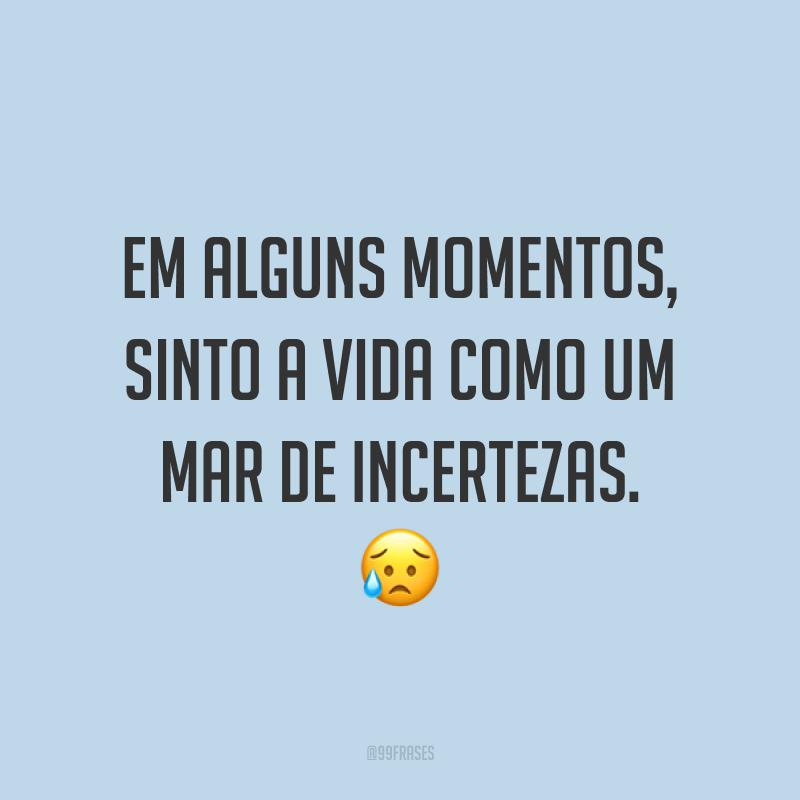 Em alguns momentos, sinto a vida como um mar de incertezas. 😥