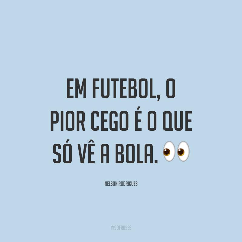 Em futebol, o pior cego é o que só vê a bola. ?