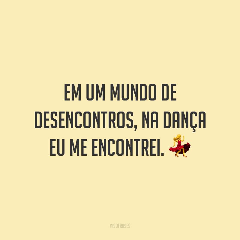 Em um mundo de desencontros, na dança eu me encontrei. 💃
