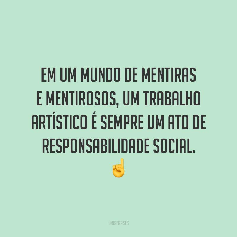 Em um mundo de mentiras e mentirosos, um trabalho artístico é sempre um ato de responsabilidade social. ☝️