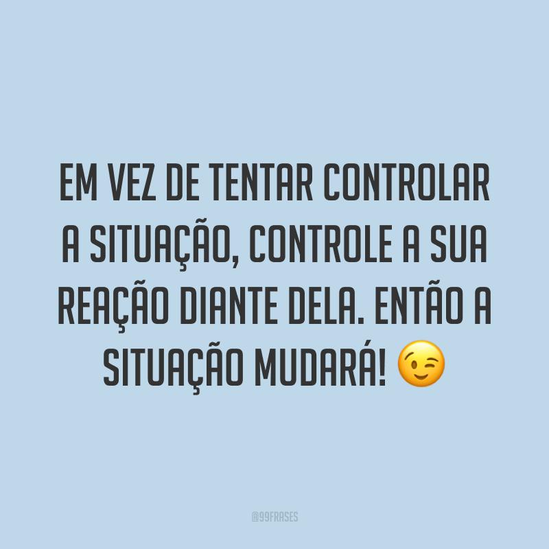 Em vez de tentar controlar a situação, controle a sua reação diante dela. Então a situação mudará! 😉