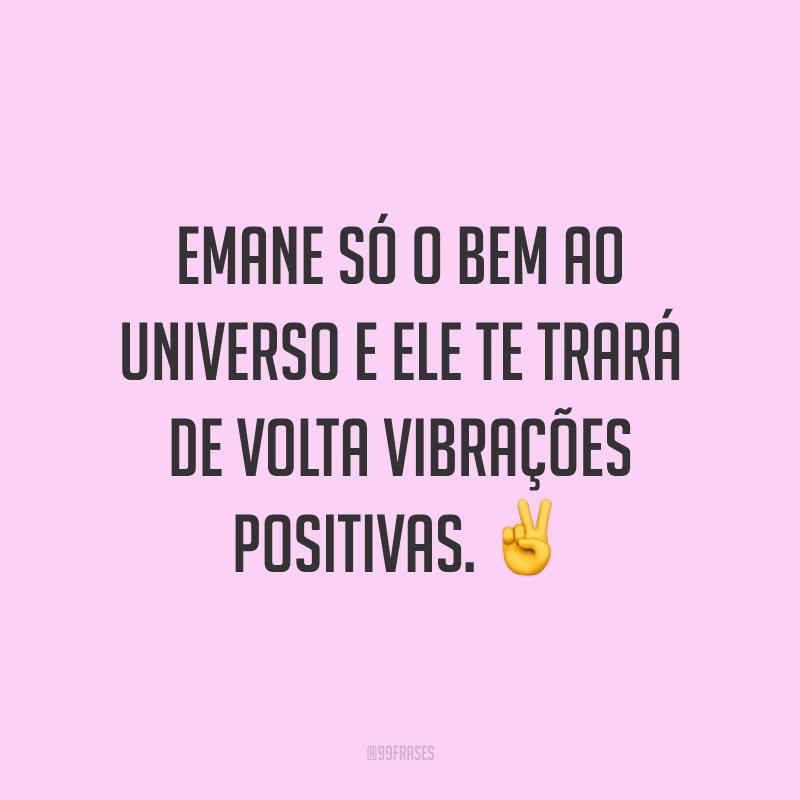 Emane só o bem ao universo e ele te trará de volta vibrações positivas. ✌