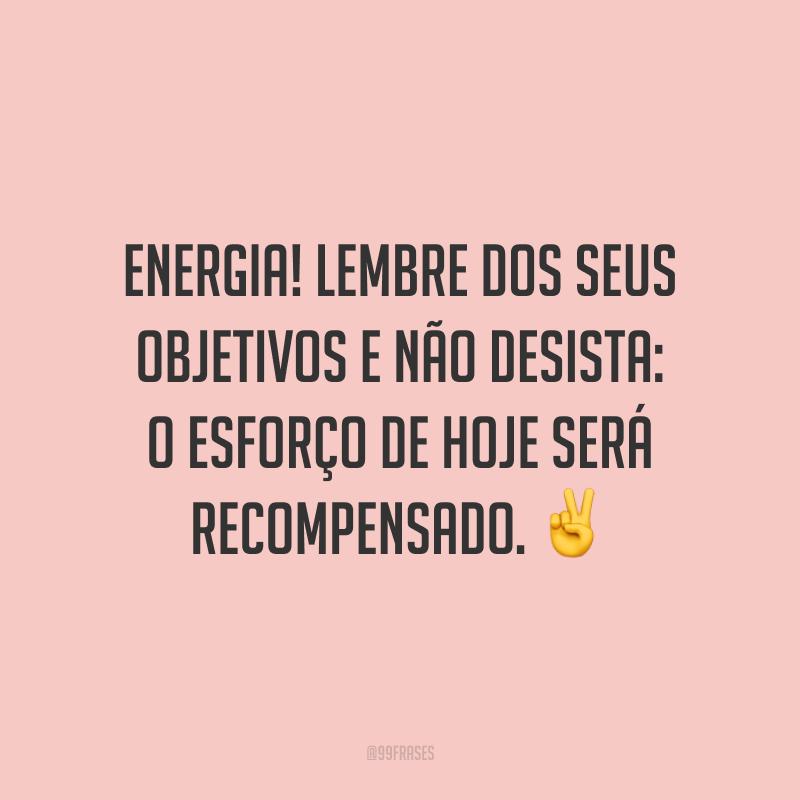 Energia! Lembre dos seus objetivos e não desista: o esforço de hoje será recompensado. ✌️