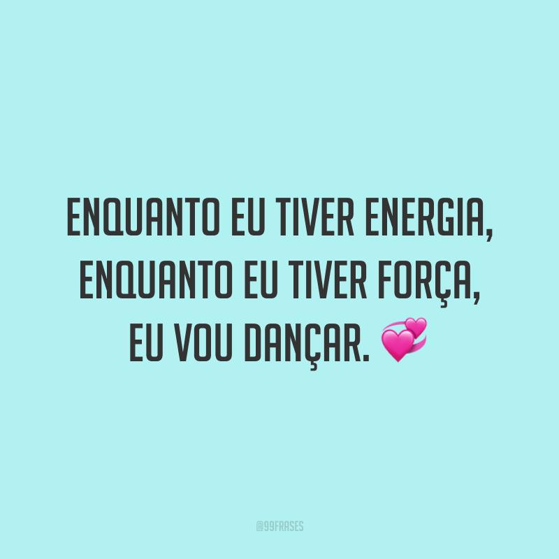 Enquanto eu tiver energia, enquanto eu tiver força, eu vou dançar. 💞