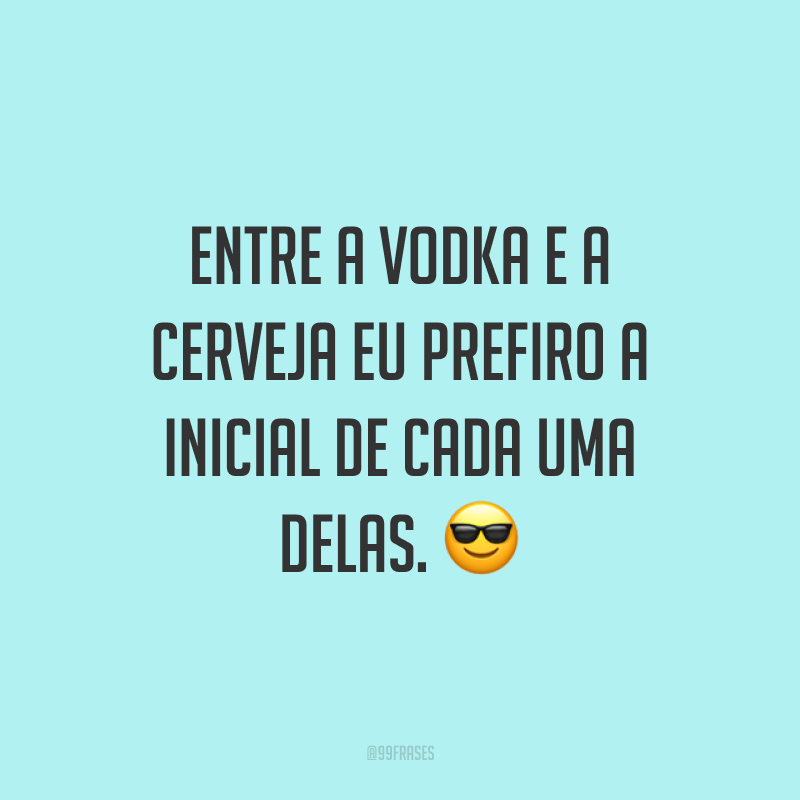 Entre a vodka e a cerveja eu prefiro a inicial de cada uma delas. 😎