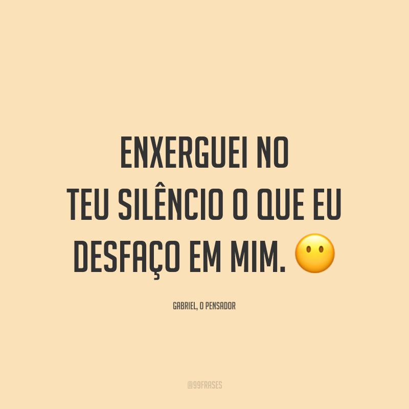 Enxerguei no teu silêncio o que eu desfaço em mim. 😶