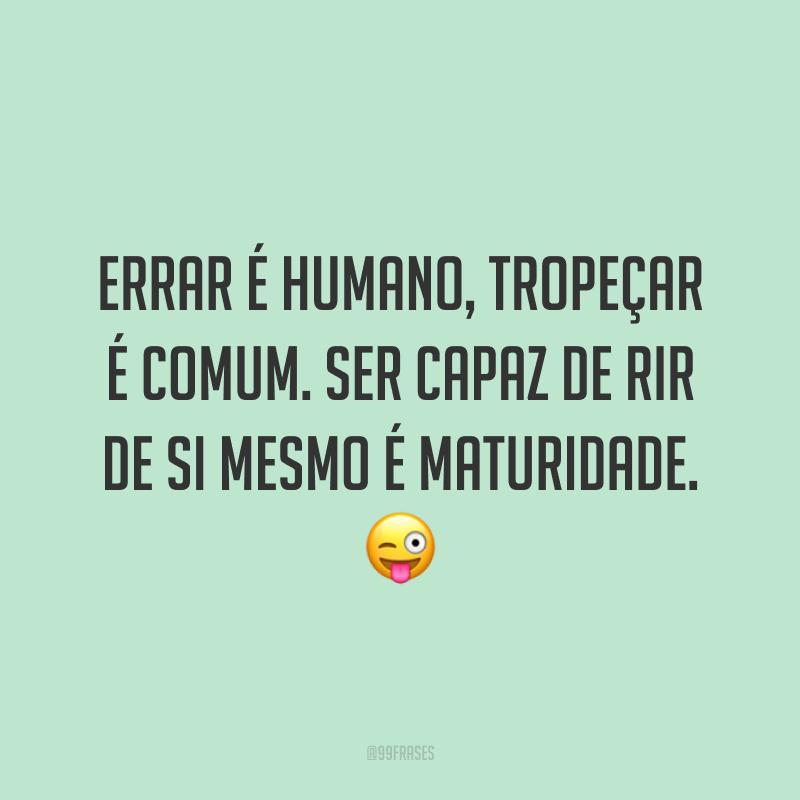 Errar é humano, tropeçar é comum. Ser capaz de rir de si mesmo é maturidade. 😜