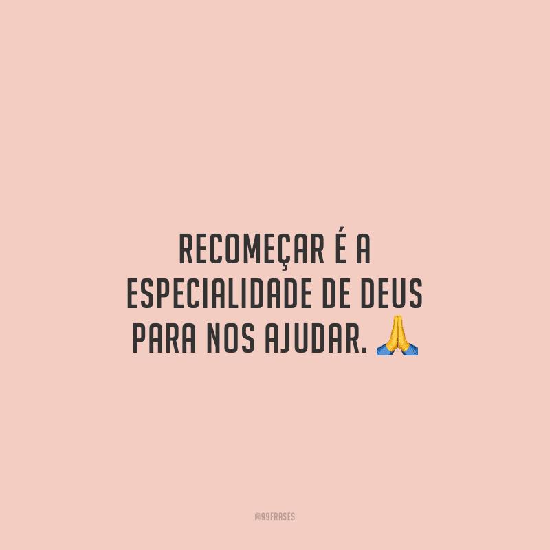 Recomeçar é a especialidade de Deus para nos ajudar.