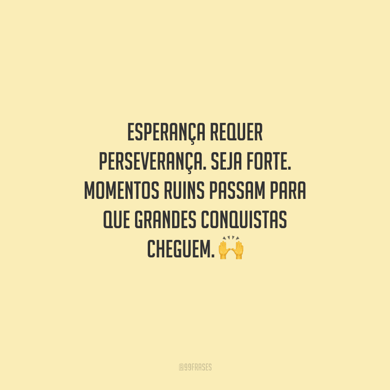 Esperança requer perseverança. Seja forte. Momentos ruins passam para que grandes conquistas cheguem.