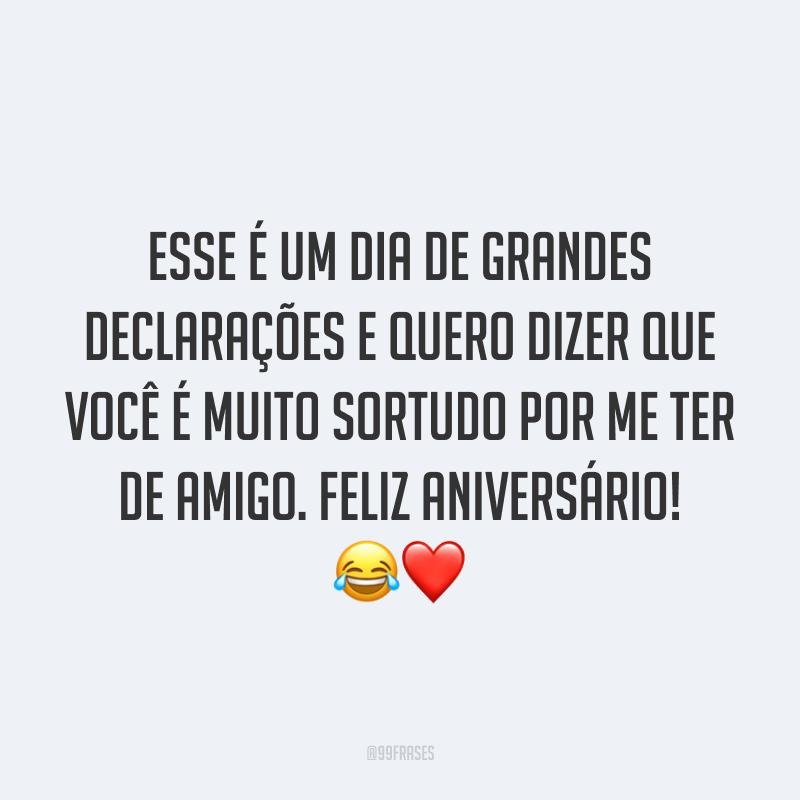 Esse é um dia de grandes declarações e quero dizer que você é muito sortudo por me ter de amigo. Feliz aniversário! 😂❤️