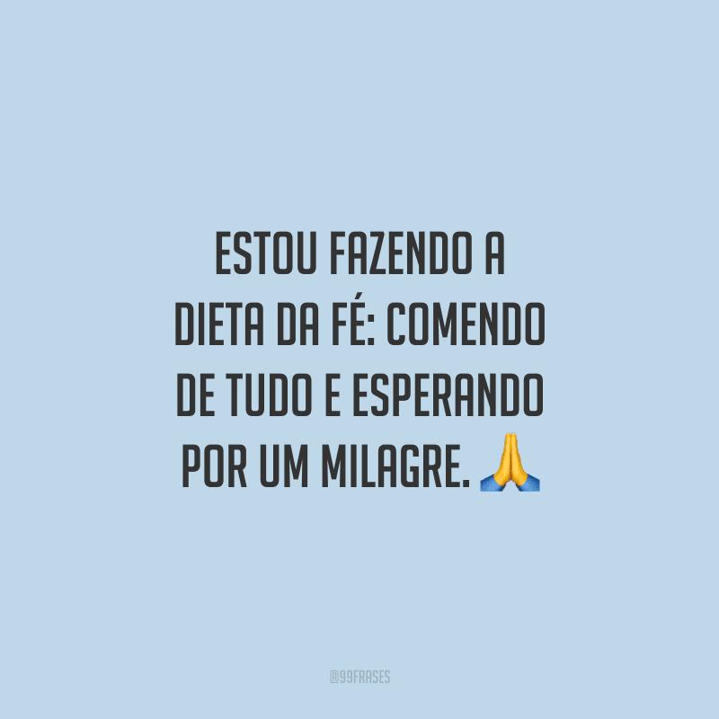Estou fazendo a dieta da fé: comendo de tudo e esperando por um milagre. 🙏