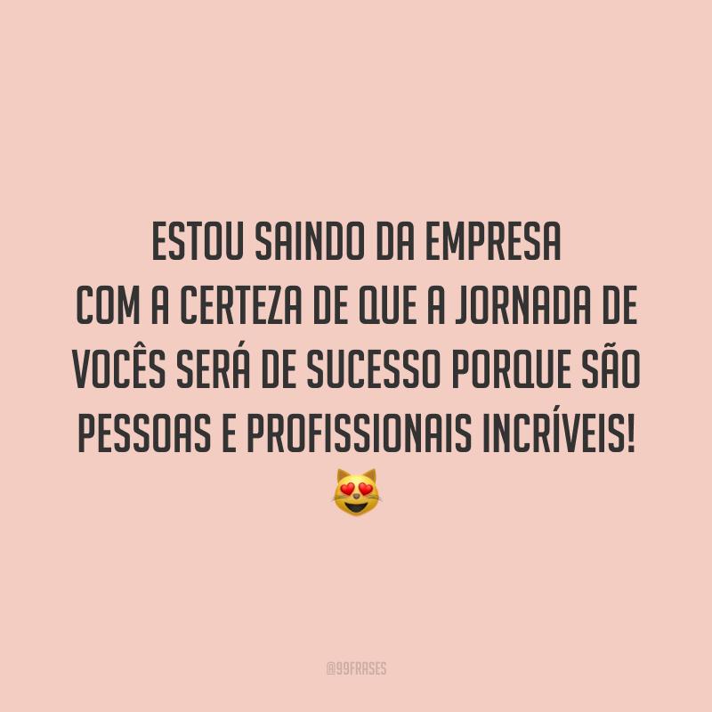 Estou saindo da empresa com a certeza de que a jornada de vocês será de sucesso porque são pessoas e profissionais incríveis! 😻