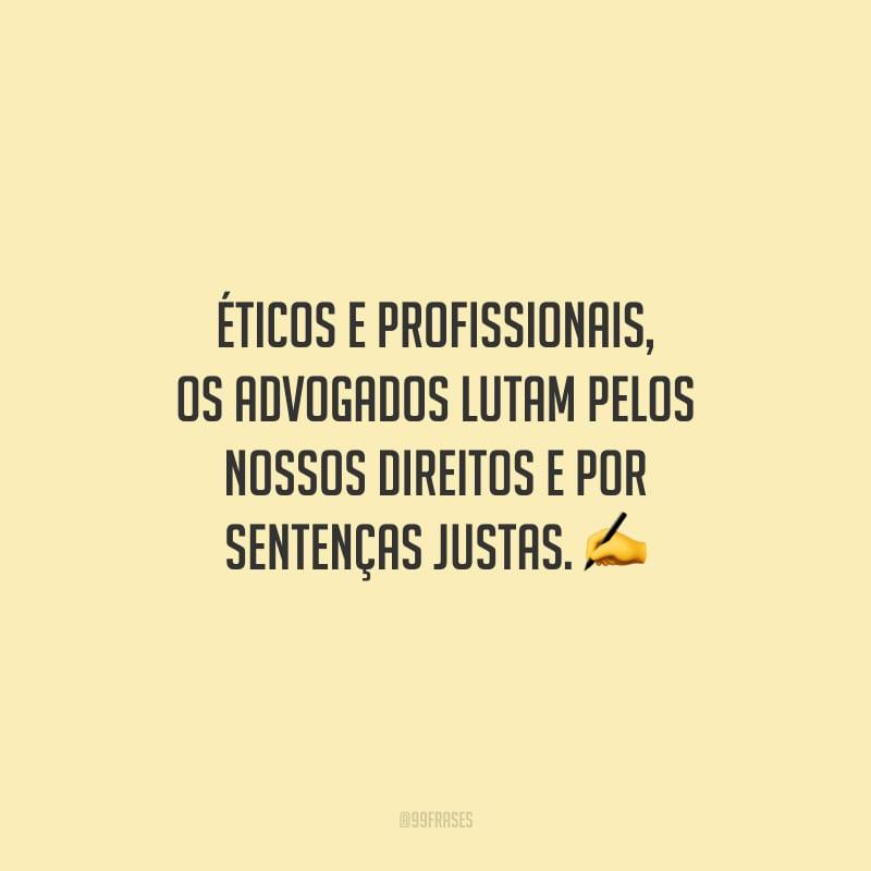 Éticos e profissionais, os advogados lutam pelos nossos direitos e por sentenças justas.