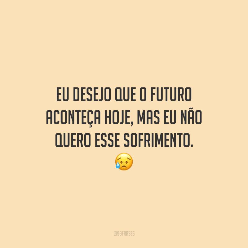 Eu desejo que o futuro aconteça hoje, mas eu não quero esse sofrimento.